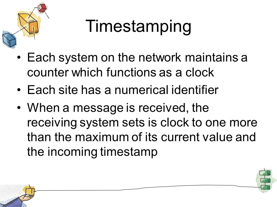 Timestamping Each system on the network maintains a counter which functions as a clock Each site has a numerical identifier When a message is received, the receiving system sets is clock to one more than the maximum of its current value and the incoming timestamp