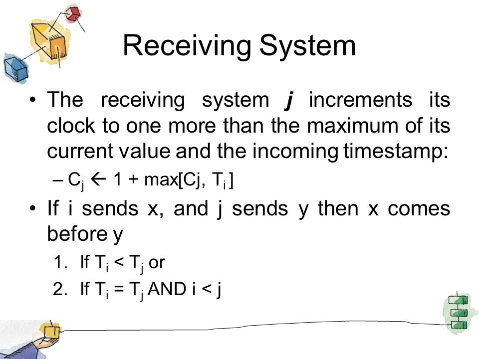 Receiving System The receiving system j increments its clock to one more than the maximum of its current value and the incoming timestamp: –C j  1 + max[Cj, T i ] If i sends x, and j sends y then x comes before y 1.If T i < T j or 2.If T i = T j AND i < j