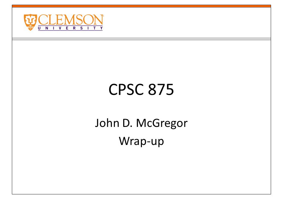 CPSC 875 John D. McGregor Wrap-up