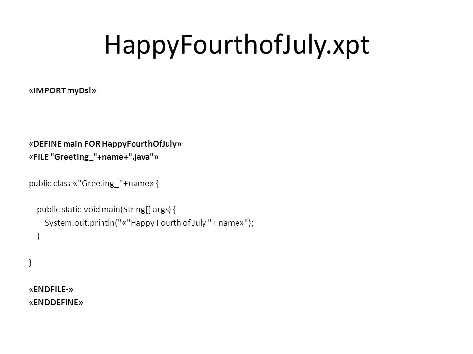 HappyFourthofJuly.xpt «IMPORT myDsl» «DEFINE main FOR HappyFourthOfJuly» «FILE Greeting_ +name+ .java » public class « Greeting_ +name» { public static void main(String[] args) { System.out.println( « Happy Fourth of July + name» ); } «ENDFILE-» «ENDDEFINE»