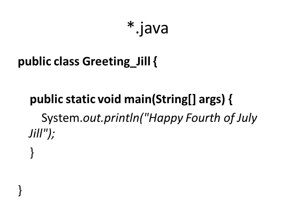 *.java public class Greeting_Jill { public static void main(String[] args) { System.out.println( Happy Fourth of July Jill ); }