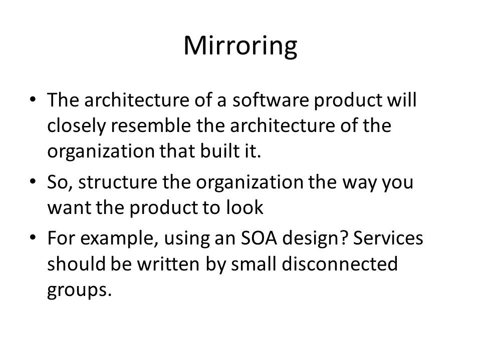 Mirroring The architecture of a software product will closely resemble the architecture of the organization that built it.
