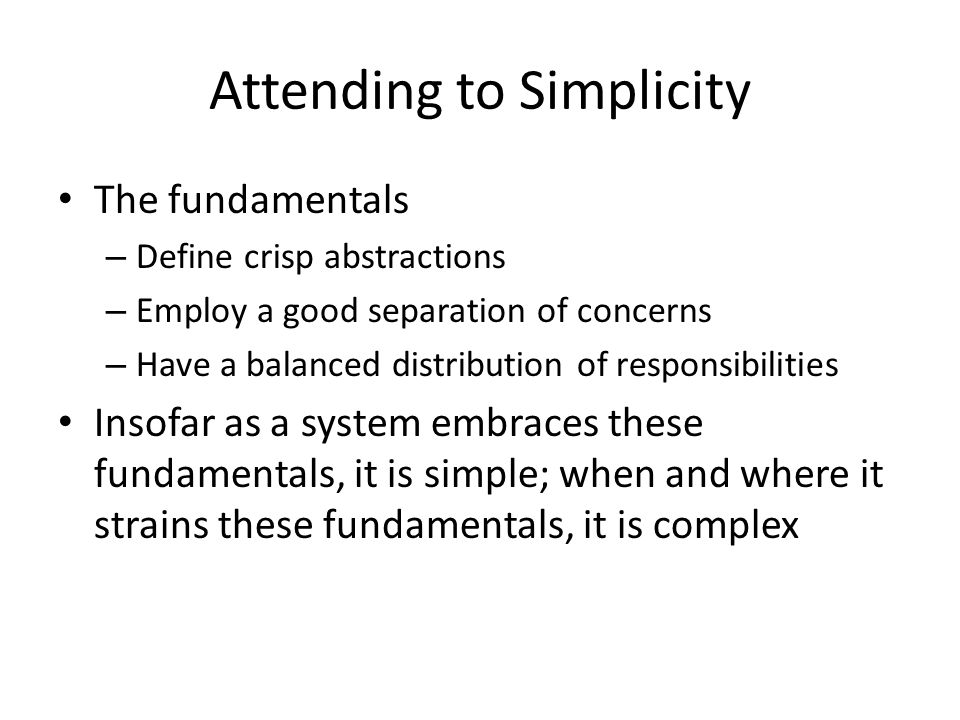 Attending to Simplicity The fundamentals – Define crisp abstractions – Employ a good separation of concerns – Have a balanced distribution of responsibilities Insofar as a system embraces these fundamentals, it is simple; when and where it strains these fundamentals, it is complex