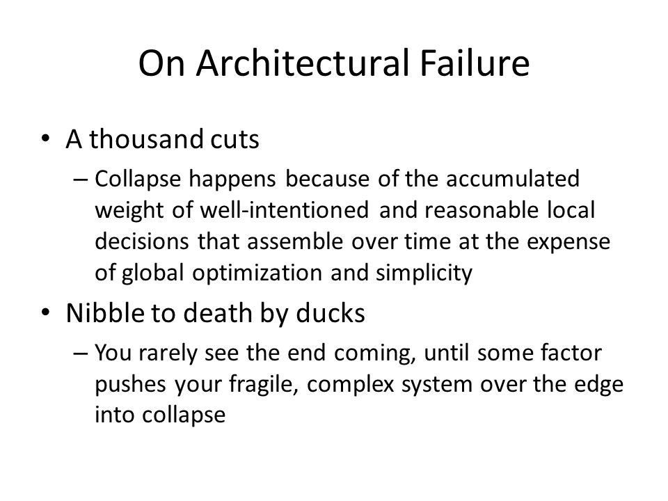 On Architectural Failure A thousand cuts – Collapse happens because of the accumulated weight of well-intentioned and reasonable local decisions that assemble over time at the expense of global optimization and simplicity Nibble to death by ducks – You rarely see the end coming, until some factor pushes your fragile, complex system over the edge into collapse