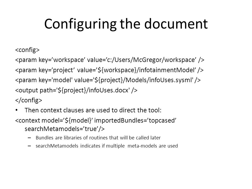 Configuring the document Then context clauses are used to direct the tool: – Bundles are libraries of routines that will be called later – searchMetamodels indicates if multiple meta-models are used