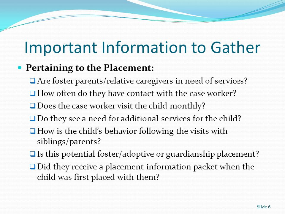 Important Information to Gather Pertaining to the Placement:  Are foster parents/relative caregivers in need of services?  How often do they have co