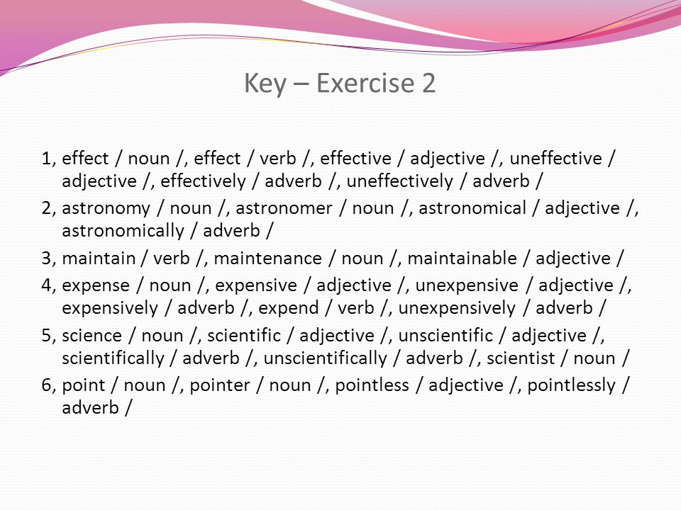 Key – Exercise 2 1, effect / noun /, effect / verb /, effective / adjective /, uneffective / adjective /, effectively / adverb /, uneffectively / adverb / 2, astronomy / noun /, astronomer / noun /, astronomical / adjective /, astronomically / adverb / 3, maintain / verb /, maintenance / noun /, maintainable / adjective / 4, expense / noun /, expensive / adjective /, unexpensive / adjective /, expensively / adverb /, expend / verb /, unexpensively / adverb / 5, science / noun /, scientific / adjective /, unscientific / adjective /, scientifically / adverb /, unscientifically / adverb /, scientist / noun / 6, point / noun /, pointer / noun /, pointless / adjective /, pointlessly / adverb /
