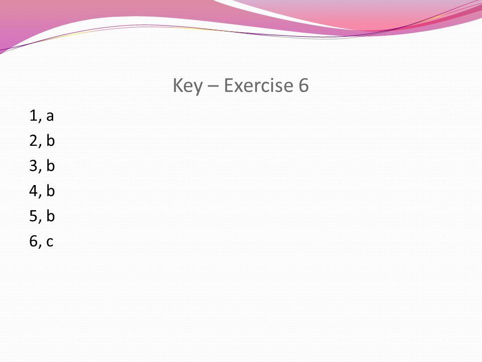 Key – Exercise 6 1, a 2, b 3, b 4, b 5, b 6, c