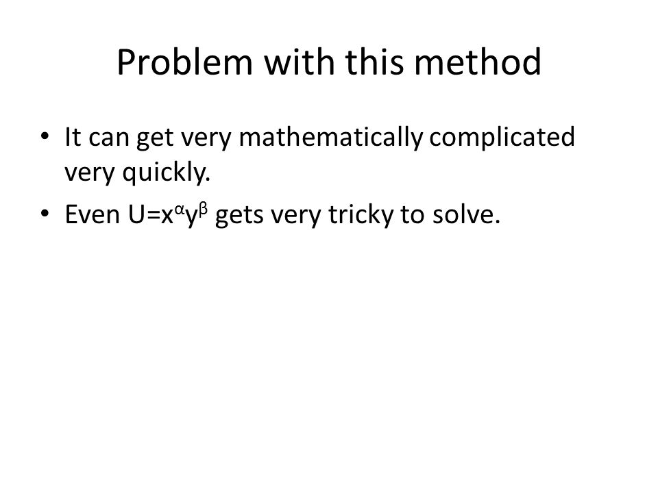 Problem with this method It can get very mathematically complicated very quickly. Even U=x α y β gets very tricky to solve.