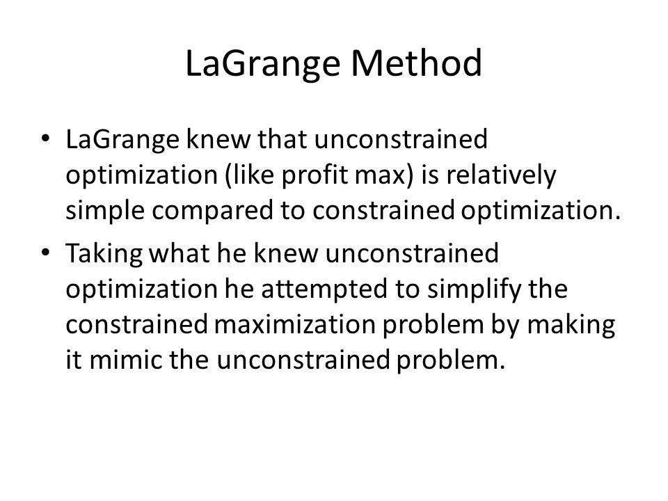 LaGrange Method LaGrange knew that unconstrained optimization (like profit max) is relatively simple compared to constrained optimization. Taking what