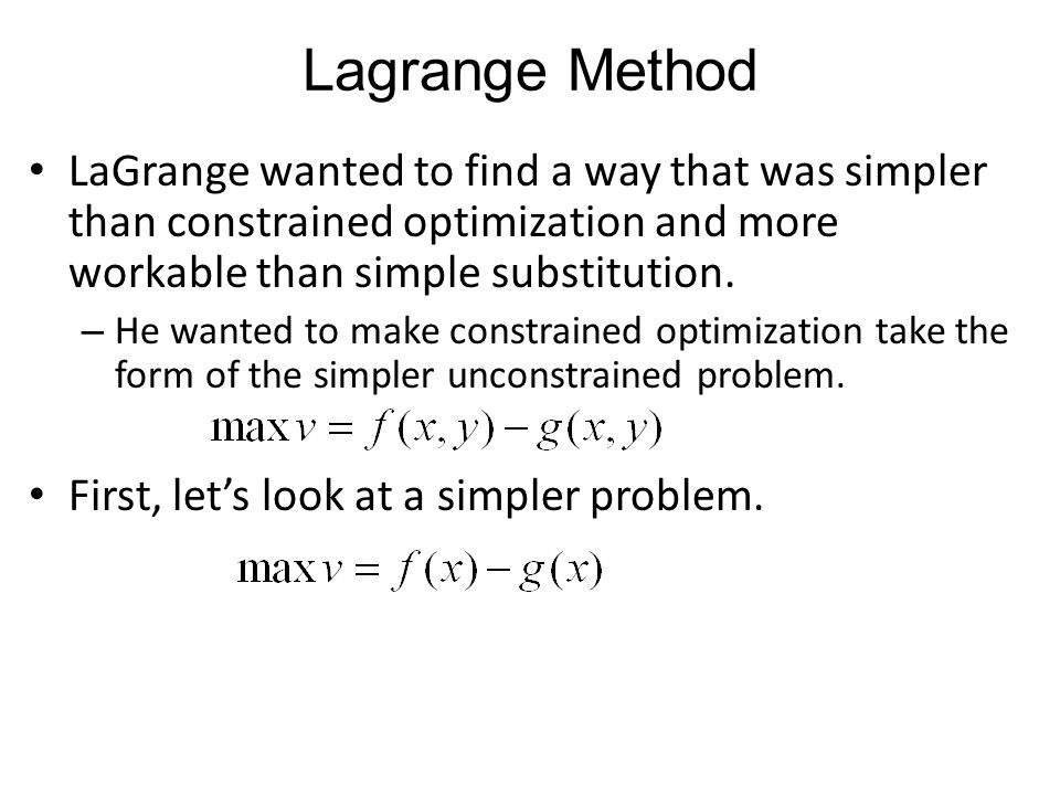 LaGrange wanted to find a way that was simpler than constrained optimization and more workable than simple substitution. – He wanted to make constrain