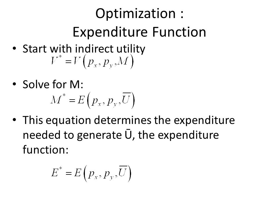 Optimization : Expenditure Function Start with indirect utility Solve for M: This equation determines the expenditure needed to generate Ū, the expend