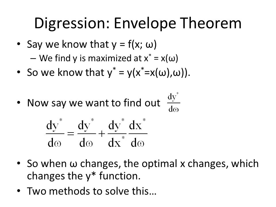 Digression: Envelope Theorem Say we know that y = f(x; ω) – We find y is maximized at x * = x(ω) So we know that y * = y(x * =x(ω),ω)). Now say we wan