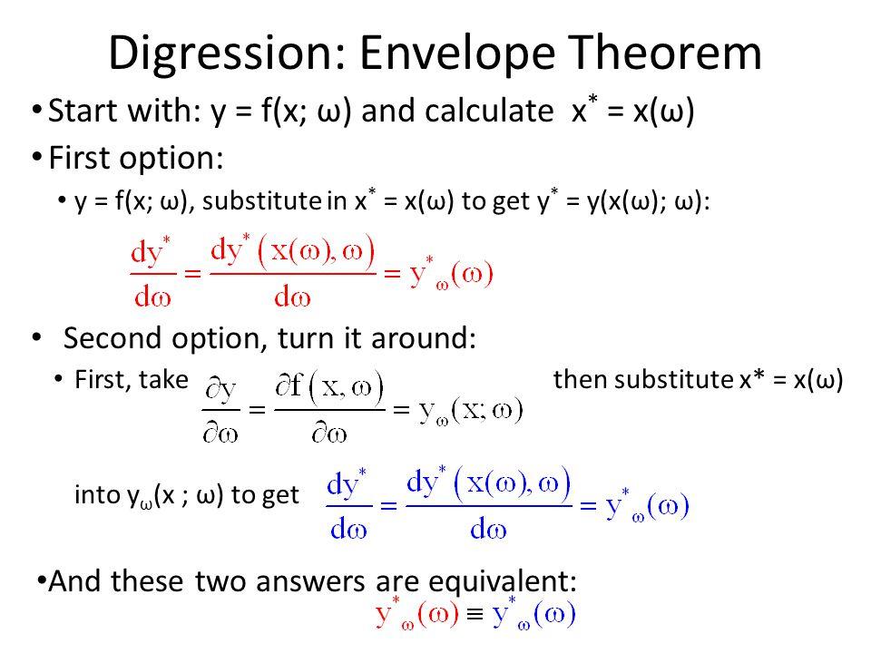 Digression: Envelope Theorem Start with: y = f(x; ω) and calculate x * = x(ω) First option: y = f(x; ω), substitute in x * = x(ω) to get y * = y(x(ω);