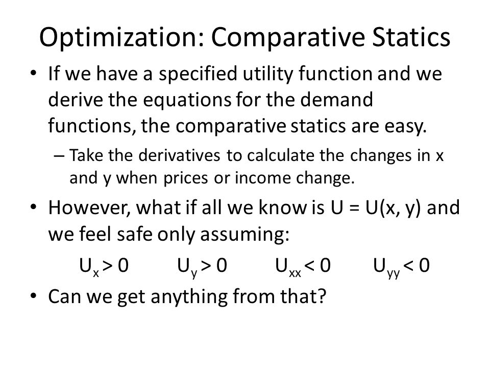 Optimization: Comparative Statics If we have a specified utility function and we derive the equations for the demand functions, the comparative static