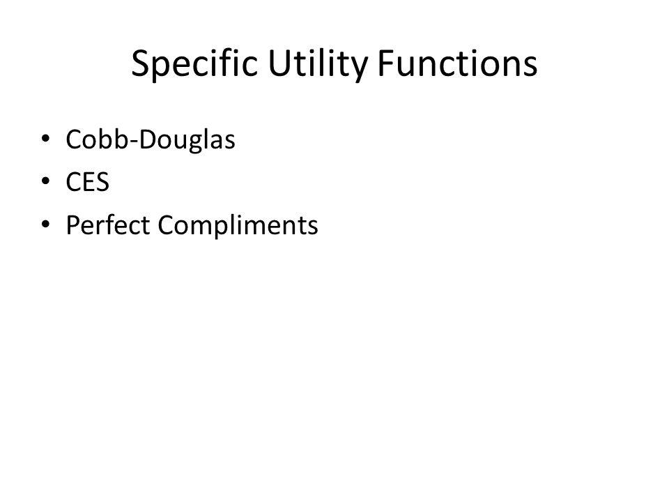 Specific Utility Functions Cobb-Douglas CES Perfect Compliments