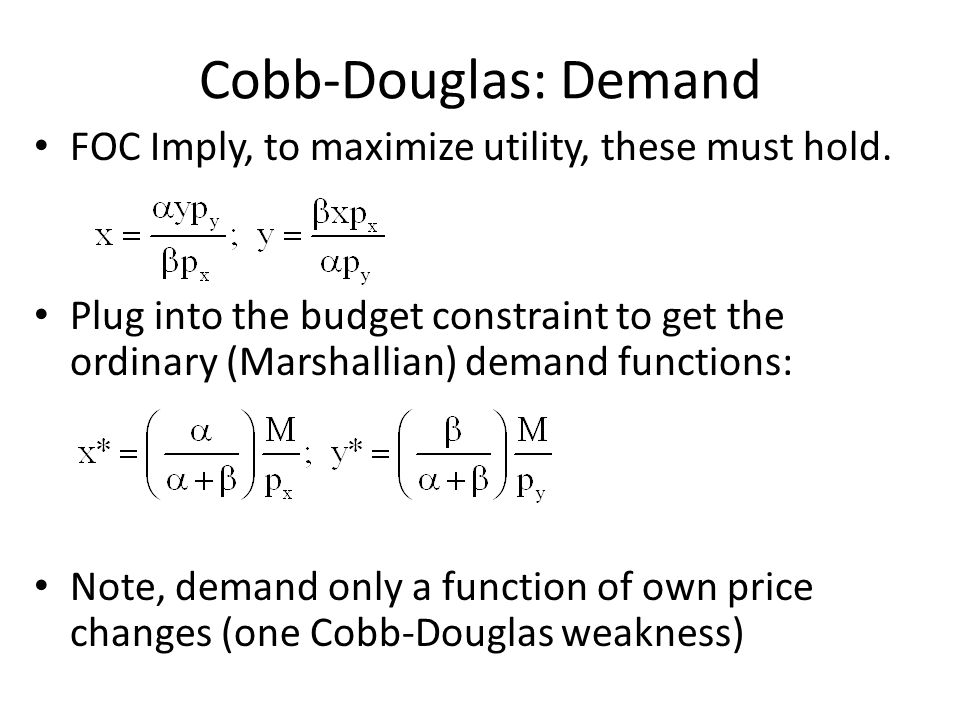 Cobb-Douglas: Demand FOC Imply, to maximize utility, these must hold. Plug into the budget constraint to get the ordinary (Marshallian) demand functio