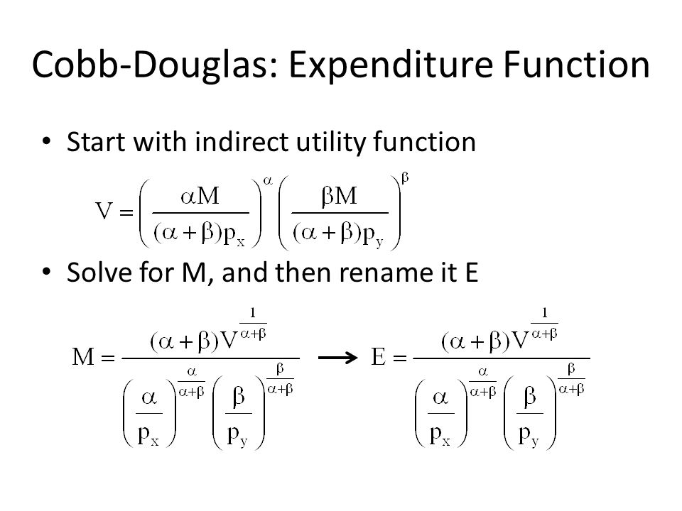 Cobb-Douglas: Expenditure Function Start with indirect utility function Solve for M, and then rename it E