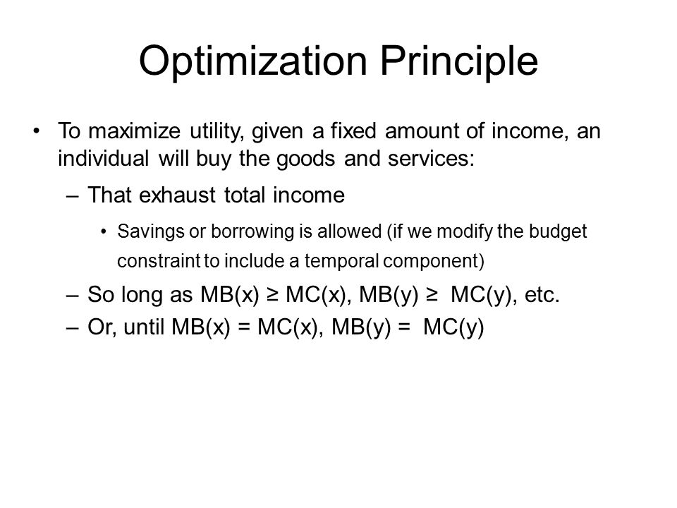 To maximize utility, given a fixed amount of income, an individual will buy the goods and services: –That exhaust total income Savings or borrowing is