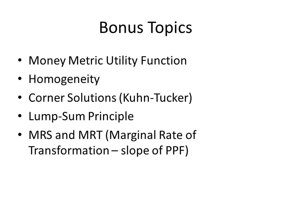 Bonus Topics Money Metric Utility Function Homogeneity Corner Solutions (Kuhn-Tucker) Lump-Sum Principle MRS and MRT (Marginal Rate of Transformation