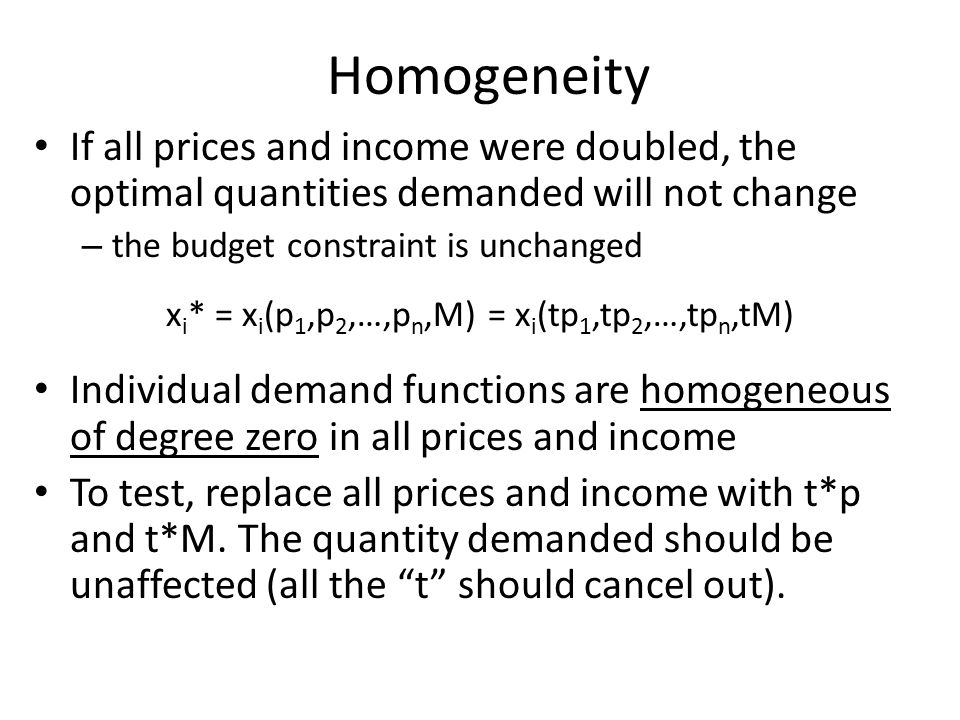 Homogeneity If all prices and income were doubled, the optimal quantities demanded will not change – the budget constraint is unchanged x i * = x i (p