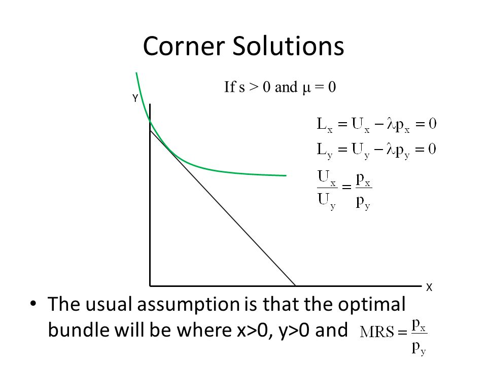 Corner Solutions The usual assumption is that the optimal bundle will be where x>0, y>0 and X Y If s > 0 and μ = 0