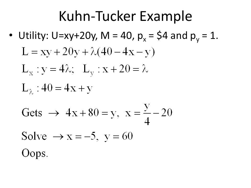 Kuhn-Tucker Example Utility: U=xy+20y, M = 40, p x = $4 and p y = 1.