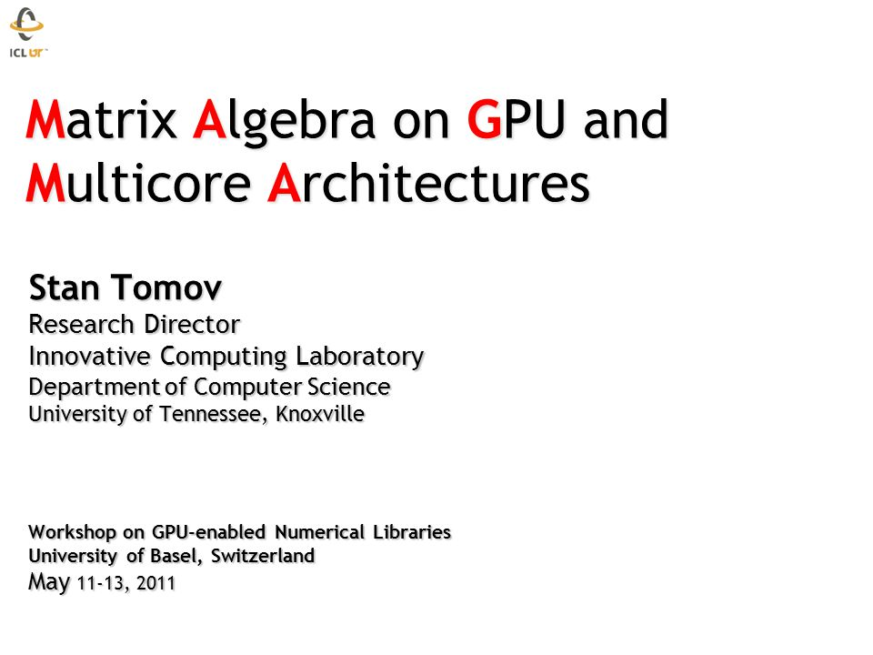 Matrix Algebra on GPU and Multicore Architectures Matrix Algebra on GPU and Multicore Architectures Stan Tomov Research Director Innovative Computing Laboratory Department of Computer Science University of Tennessee, Knoxville Workshop on GPU-enabled Numerical Libraries University of Basel, Switzerland May 11-13, 2011 Stan Tomov Research Director Innovative Computing Laboratory Department of Computer Science University of Tennessee, Knoxville Workshop on GPU-enabled Numerical Libraries University of Basel, Switzerland May 11-13, 2011