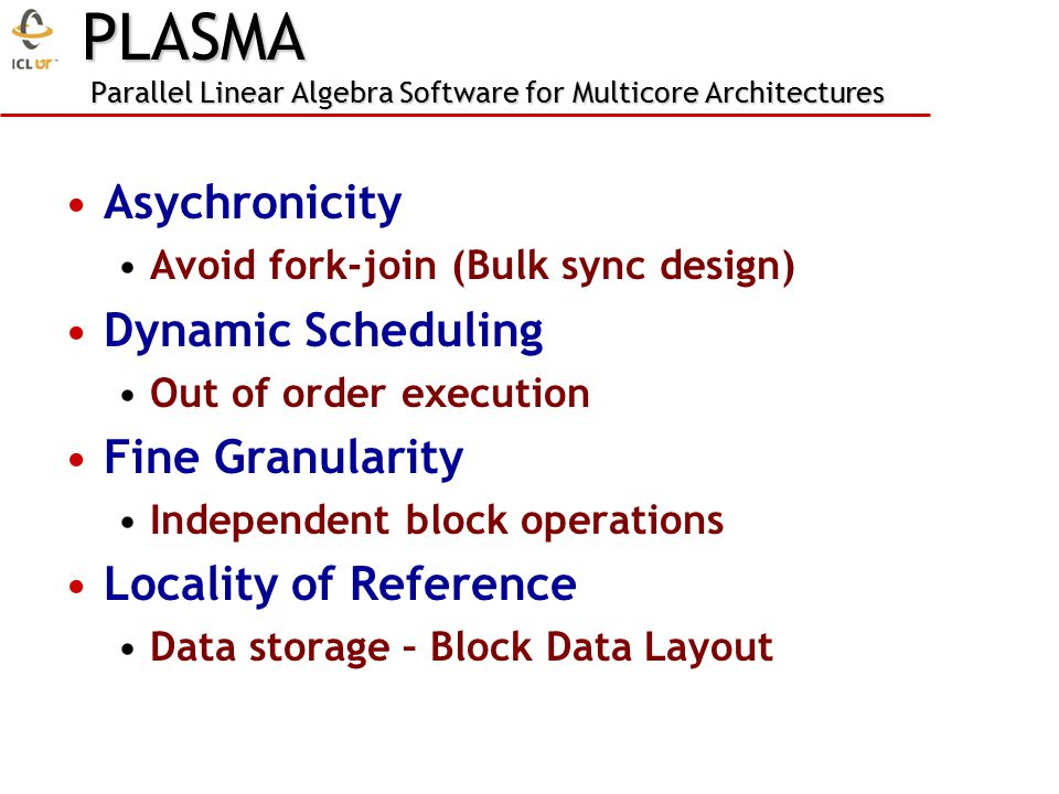 Asychronicity Avoid fork-join (Bulk sync design) Dynamic Scheduling Out of order execution Fine Granularity Independent block operations Locality of Reference Data storage – Block Data Layout PLASMA Parallel Linear Algebra Software for Multicore Architectures