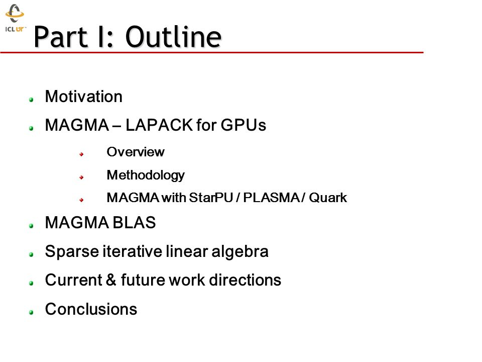 Part I: Outline Motivation MAGMA – LAPACK for GPUs Overview Methodology MAGMA with StarPU / PLASMA / Quark MAGMA BLAS Sparse iterative linear algebra Current & future work directions Conclusions