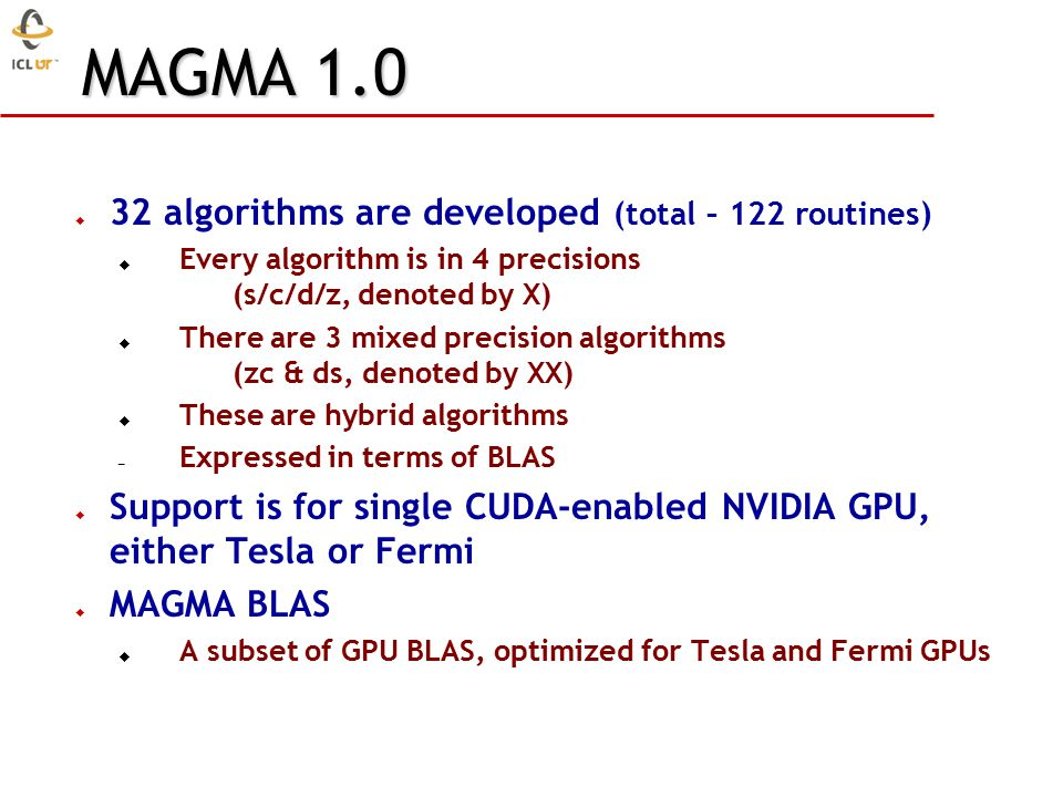  32 algorithms are developed (total – 122 routines)  Every algorithm is in 4 precisions (s/c/d/z, denoted by X)  There are 3 mixed precision algorithms (zc & ds, denoted by XX)  These are hybrid algorithms – Expressed in terms of BLAS  Support is for single CUDA-enabled NVIDIA GPU, either Tesla or Fermi  MAGMA BLAS  A subset of GPU BLAS, optimized for Tesla and Fermi GPUs MAGMA 1.0