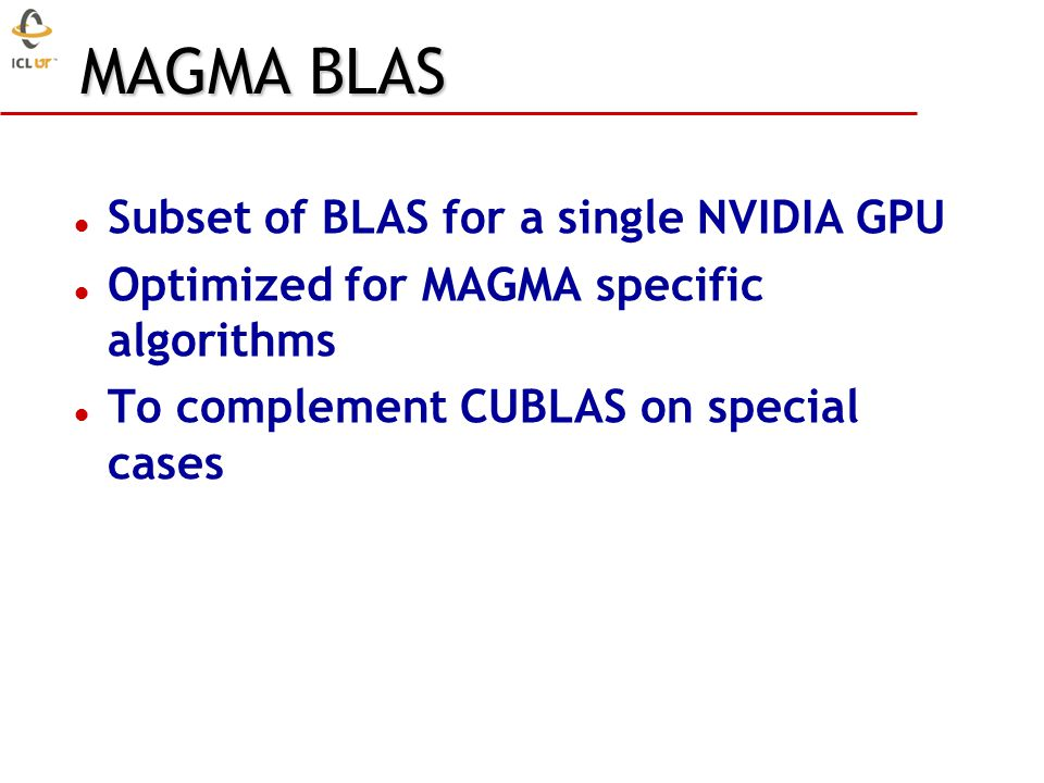 MAGMA BLAS Subset of BLAS for a single NVIDIA GPU Optimized for MAGMA specific algorithms To complement CUBLAS on special cases