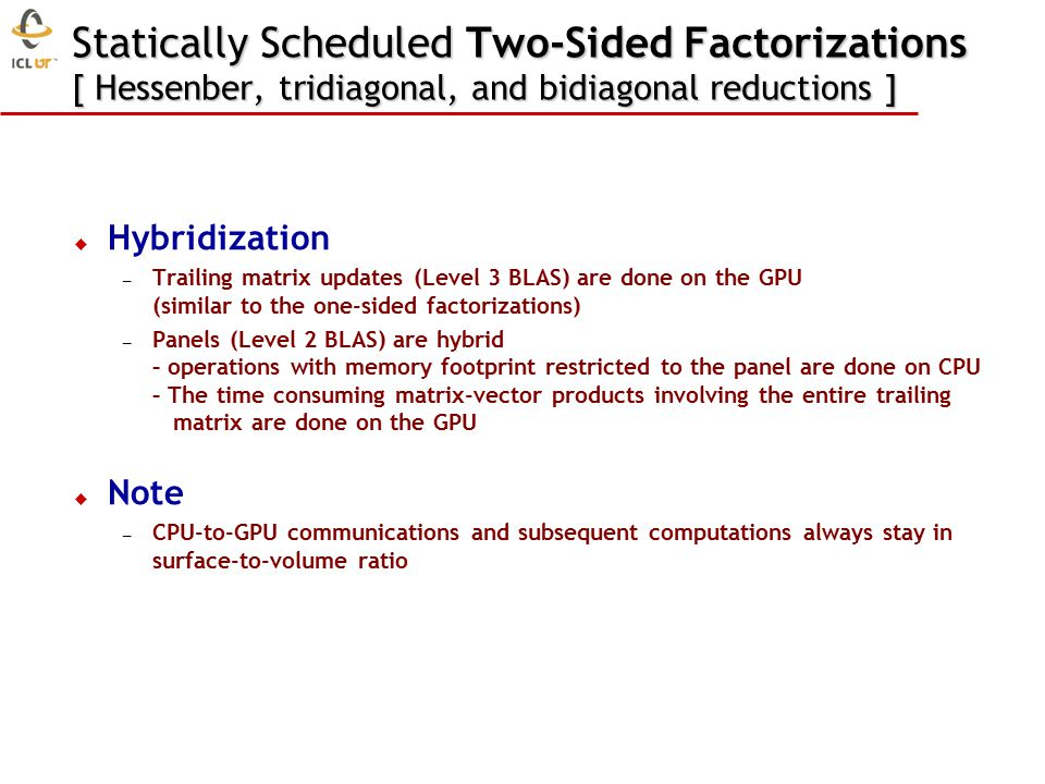 Statically Scheduled Two-Sided Factorizations [ Hessenber, tridiagonal, and bidiagonal reductions ]  Hybridization – Trailing matrix updates (Level 3 BLAS) are done on the GPU (similar to the one-sided factorizations) – Panels (Level 2 BLAS) are hybrid – operations with memory footprint restricted to the panel are done on CPU – The time consuming matrix-vector products involving the entire trailing matrix are done on the GPU  Note – CPU-to-GPU communications and subsequent computations always stay in surface-to-volume ratio