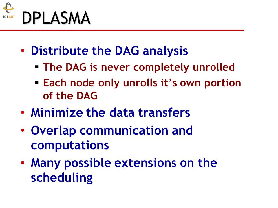 DPLASMA Distribute the DAG analysis  The DAG is never completely unrolled  Each node only unrolls it's own portion of the DAG Minimize the data transfers Overlap communication and computations Many possible extensions on the scheduling