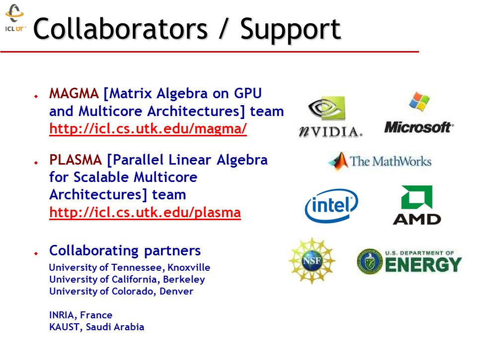 Collaborators / Support  MAGMA [Matrix Algebra on GPU and Multicore Architectures] team http://icl.cs.utk.edu/magma/ http://icl.cs.utk.edu/magma/  PLASMA [Parallel Linear Algebra for Scalable Multicore Architectures] team http://icl.cs.utk.edu/plasma http://icl.cs.utk.edu/plasma  Collaborating partners University of Tennessee, Knoxville University of California, Berkeley University of Colorado, Denver INRIA, France KAUST, Saudi Arabia