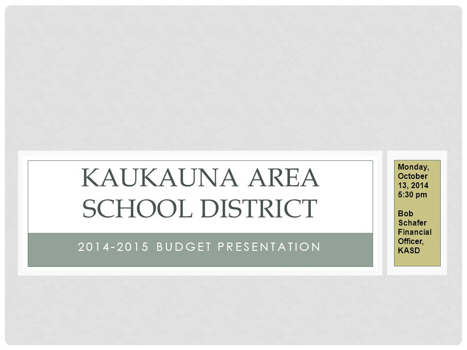 2014-2015 BUDGET PRESENTATION KAUKAUNA AREA SCHOOL DISTRICT Monday, October 13, 2014 5:30 pm Bob Schafer Financial Officer, KASD