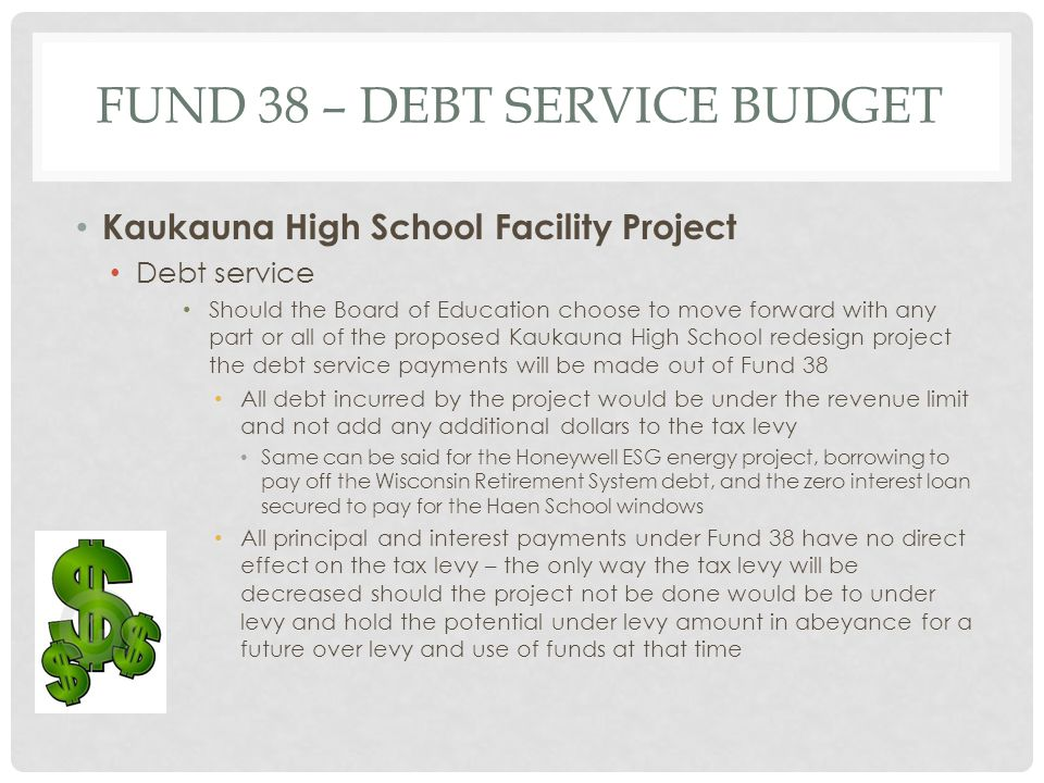 FUND 38 – DEBT SERVICE BUDGET Kaukauna High School Facility Project Debt service Should the Board of Education choose to move forward with any part or all of the proposed Kaukauna High School redesign project the debt service payments will be made out of Fund 38 All debt incurred by the project would be under the revenue limit and not add any additional dollars to the tax levy Same can be said for the Honeywell ESG energy project, borrowing to pay off the Wisconsin Retirement System debt, and the zero interest loan secured to pay for the Haen School windows All principal and interest payments under Fund 38 have no direct effect on the tax levy – the only way the tax levy will be decreased should the project not be done would be to under levy and hold the potential under levy amount in abeyance for a future over levy and use of funds at that time