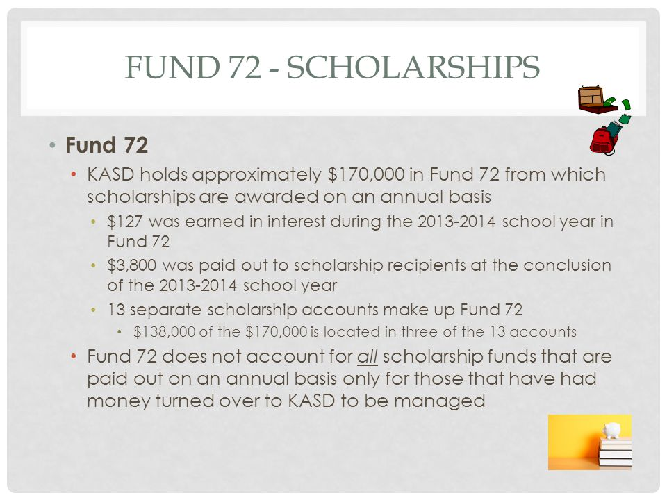 FUND 72 - SCHOLARSHIPS Fund 72 KASD holds approximately $170,000 in Fund 72 from which scholarships are awarded on an annual basis $127 was earned in interest during the 2013-2014 school year in Fund 72 $3,800 was paid out to scholarship recipients at the conclusion of the 2013-2014 school year 13 separate scholarship accounts make up Fund 72 $138,000 of the $170,000 is located in three of the 13 accounts Fund 72 does not account for all scholarship funds that are paid out on an annual basis only for those that have had money turned over to KASD to be managed