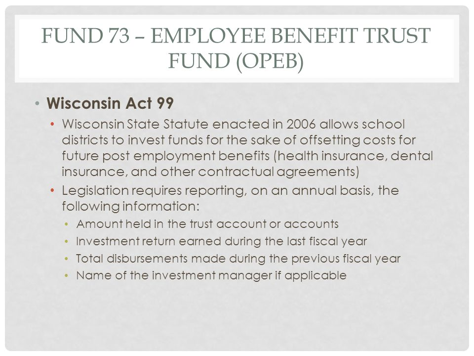 FUND 73 – EMPLOYEE BENEFIT TRUST FUND (OPEB) Wisconsin Act 99 Wisconsin State Statute enacted in 2006 allows school districts to invest funds for the sake of offsetting costs for future post employment benefits (health insurance, dental insurance, and other contractual agreements) Legislation requires reporting, on an annual basis, the following information: Amount held in the trust account or accounts Investment return earned during the last fiscal year Total disbursements made during the previous fiscal year Name of the investment manager if applicable
