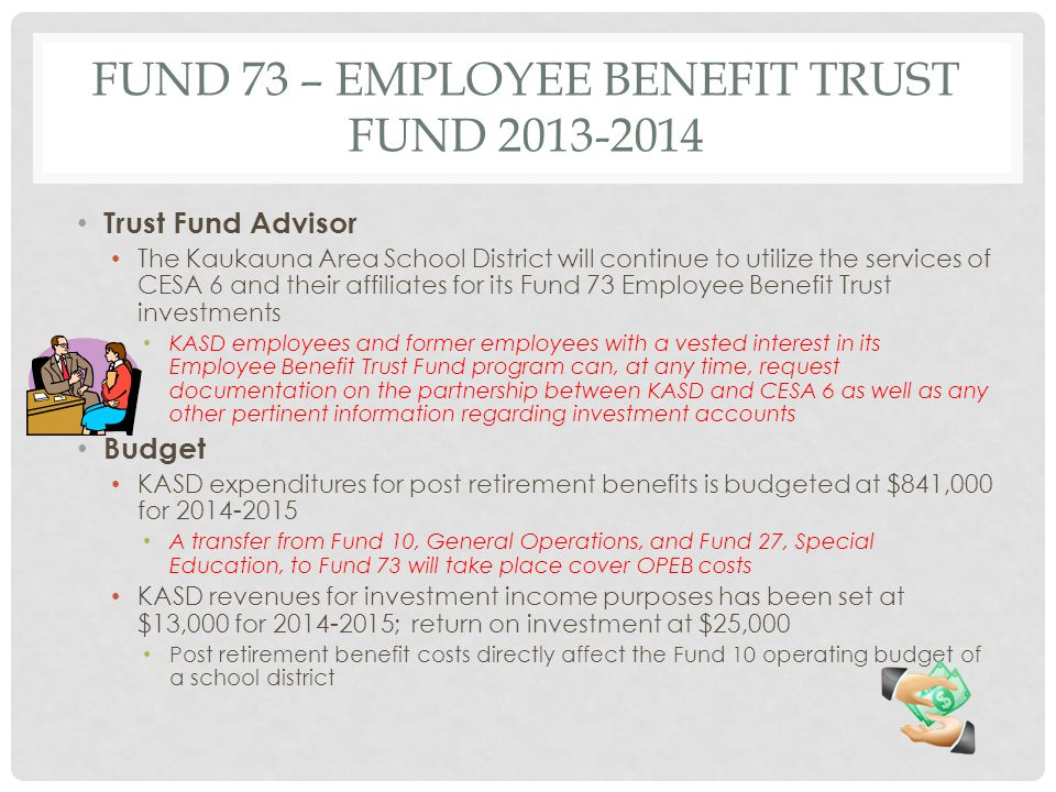 FUND 73 – EMPLOYEE BENEFIT TRUST FUND 2013-2014 Trust Fund Advisor The Kaukauna Area School District will continue to utilize the services of CESA 6 and their affiliates for its Fund 73 Employee Benefit Trust investments KASD employees and former employees with a vested interest in its Employee Benefit Trust Fund program can, at any time, request documentation on the partnership between KASD and CESA 6 as well as any other pertinent information regarding investment accounts Budget KASD expenditures for post retirement benefits is budgeted at $841,000 for 2014-2015 A transfer from Fund 10, General Operations, and Fund 27, Special Education, to Fund 73 will take place cover OPEB costs KASD revenues for investment income purposes has been set at $13,000 for 2014-2015; return on investment at $25,000 Post retirement benefit costs directly affect the Fund 10 operating budget of a school district