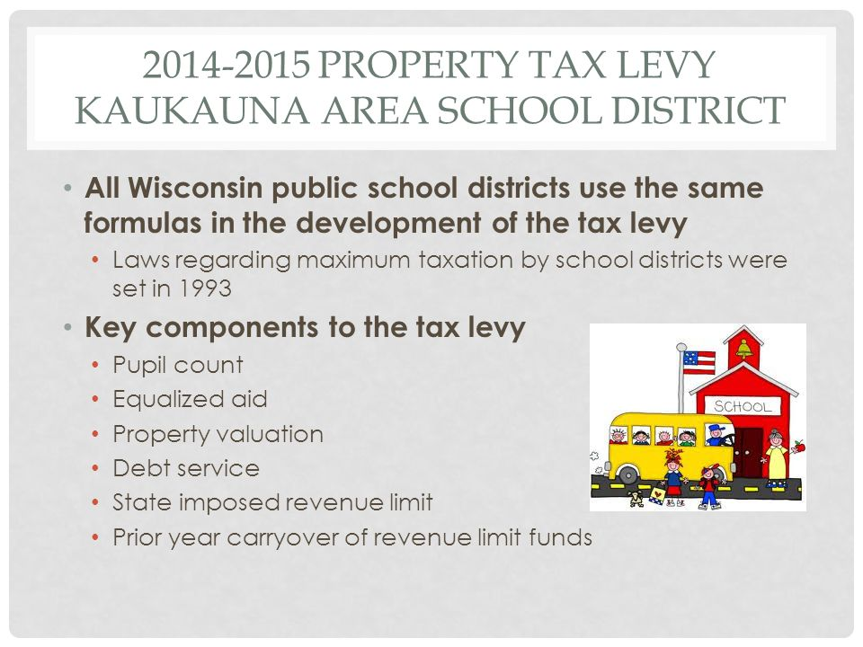 2014-2015 PROPERTY TAX LEVY KAUKAUNA AREA SCHOOL DISTRICT All Wisconsin public school districts use the same formulas in the development of the tax levy Laws regarding maximum taxation by school districts were set in 1993 Key components to the tax levy Pupil count Equalized aid Property valuation Debt service State imposed revenue limit Prior year carryover of revenue limit funds