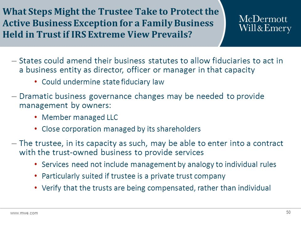 – States could amend their business statutes to allow fiduciaries to act in a business entity as director, officer or manager in that capacity Could undermine state fiduciary law – Dramatic business governance changes may be needed to provide management by owners: Member managed LLC Close corporation managed by its shareholders – The trustee, in its capacity as such, may be able to enter into a contract with the trust-owned business to provide services Services need not include management by analogy to individual rules Particularly suited if trustee is a private trust company Verify that the trusts are being compensated, rather than individual What Steps Might the Trustee Take to Protect the Active Business Exception for a Family Business Held in Trust if IRS Extreme View Prevails.