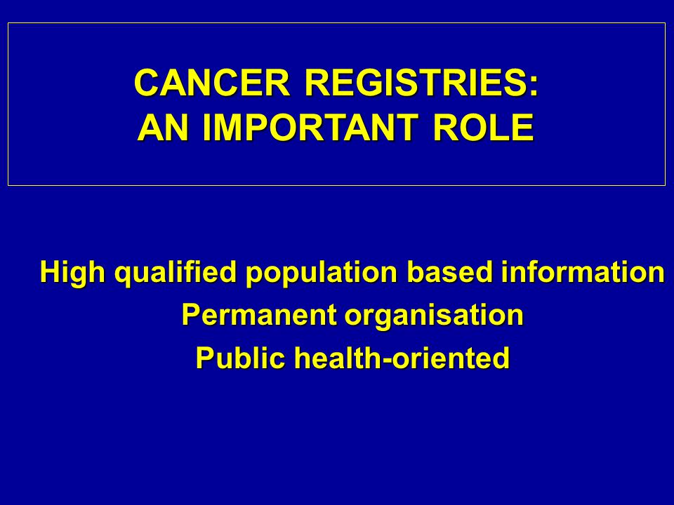 High qualified population based information Permanent organisation Public health-oriented CANCER REGISTRIES: AN IMPORTANT ROLE