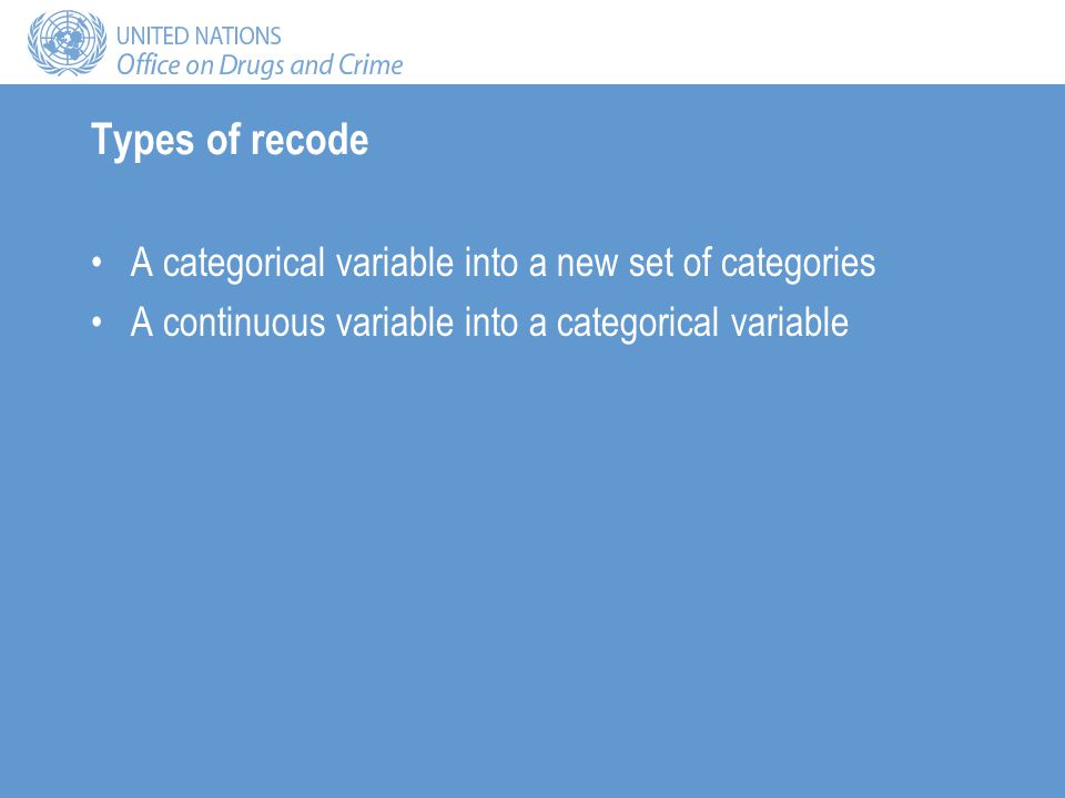 Types of recode A categorical variable into a new set of categories A continuous variable into a categorical variable