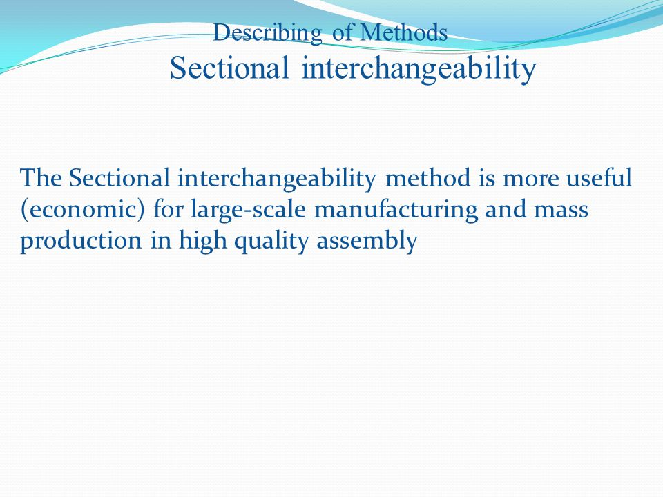 The Sectional interchangeability method is more useful (economic) for large-scale manufacturing and mass production in high quality assembly Describing of Methods Sectional interchangeability