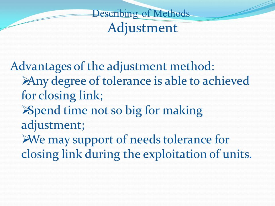 Advantages of the adjustment method:  Any degree of tolerance is able to achieved for closing link;  Spend time not so big for making adjustment;  We may support of needs tolerance for closing link during the exploitation of units.