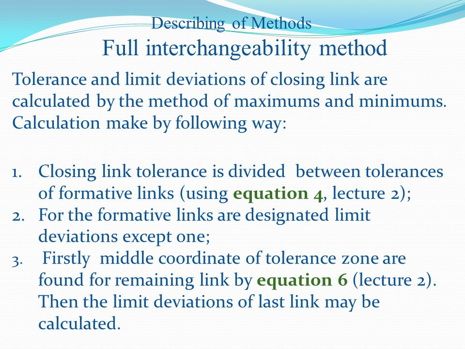 Describing of Methods Full interchangeability method 1.Closing link tolerance is divided between tolerances of formative links (using equation 4, lecture 2); 2.For the formative links are designated limit deviations except one; 3.