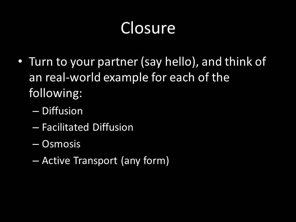 Closure Turn to your partner (say hello), and think of an real-world example for each of the following: – Diffusion – Facilitated Diffusion – Osmosis