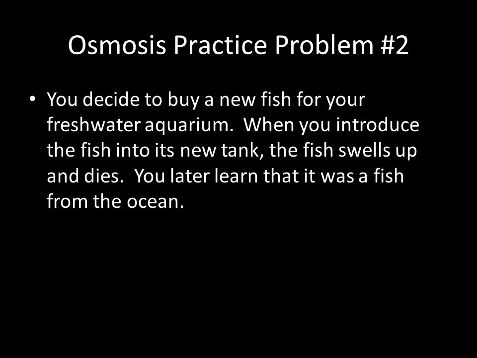 Osmosis Practice Problem #2 You decide to buy a new fish for your freshwater aquarium. When you introduce the fish into its new tank, the fish swells