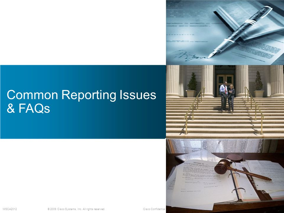 © 2009 Cisco Systems, Inc. All rights reserved.Cisco Confidential WSCA2012 Common Reporting Issues & FAQs